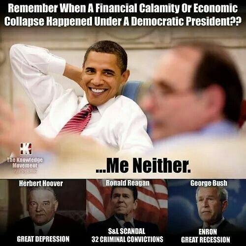Remember when a financial calamity of economic collapse happened under a democratic president?? ...Me neither. Herbert Hoover: Great Depression. Ronald Reagan: S&L Scandal. 32 Criminal Convictions. George Bush. Enron. Great Recession.