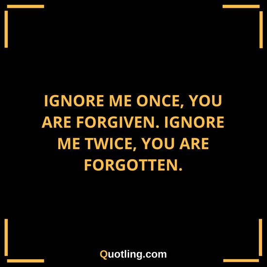 Ignore me once, you are forgiven. Ignore me twice, you are | Ignore Quote