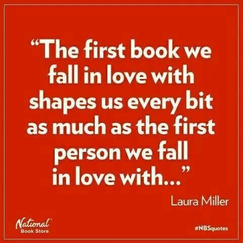 The first book we fall in love with shapes us every bit as much as the first person we fall in love with...