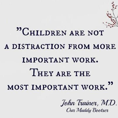 Children - the most important work.  (bonus - they're the greatest joy as well.)