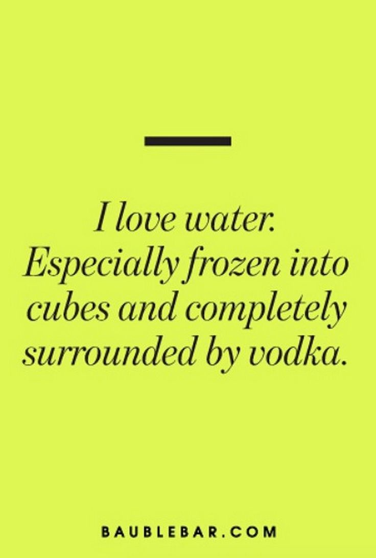 I love water. Especially frozen into cubes and completely surrounded by vodka.