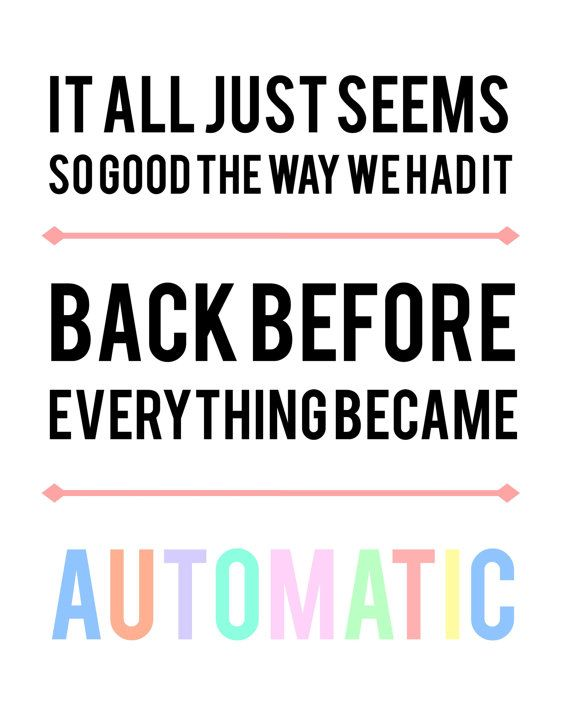 It all just seems so go the way we had it, back before everything became automatic - Automatic - Miranda Lambert