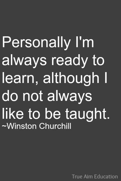 Personally I'm always ready to learn, although I do not always like to be taught. -- Winston Churchill