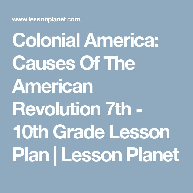 Colonial America: Causes Of The American Revolution 7th - 10th Grade Lesson Plan | Lesson Planet