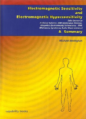 BOOK: Electromagnetic Sensitivity and Electromagnetic Hypersensitivity: A Summary by Michael Bevington NEW EDITION: March 2013 http://www.es-uk.info/15-home/32-electromagnetic-sensitivity-and-electromagnetic-hypersensitivity-a-summary-by-michael-bevington-new-edition-march-2013.html