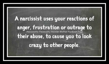A narcissist uses your reactions of anger, frustration or outrage to their abuse, to cause you to look crazy to other people. Narcissistic Personality Disorder Mother Facebook...