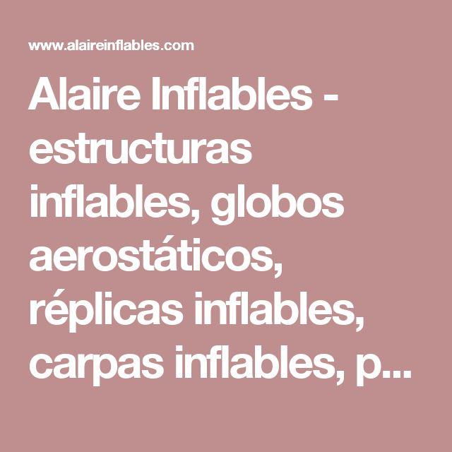 Alaire Inflables - estructuras inflables, globos aerostáticos, réplicas inflables, carpas inflables, pantallas inflables, arcos inflables, disfraces inflables, especiales inflables, sellados inflables