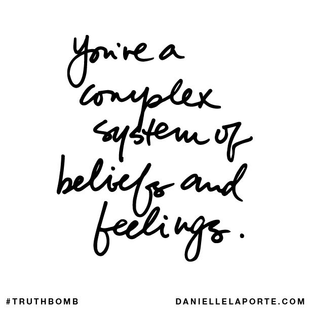 You're a complex system of beliefs and feelings. Subscribe: DanielleLaPorte.com #Truthbomb #Words #Quotes