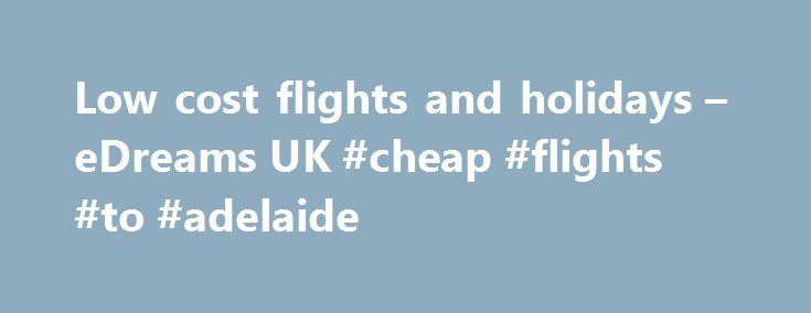 Low cost flights and holidays – eDreams UK #cheap #flights #to #adelaide http://cheap.remmont.com/low-cost-flights-and-holidays-edreams-uk-cheap-flights-to-adelaide/  #low cost airlines uk # Adria Airways|Aegean|Aer. Argentinas|Aeroflot|Aeromexico|Air Arabia Maroc|Air Berlin|Air Canada|Air Caraibes|Air China|Air Europa|Air France|Air Transat|Alitalia|American Airlines|Austrian Airlines|Blue Air|Brussels Airlines|Cathay Pacific|China Airlines|China Eastern|China…