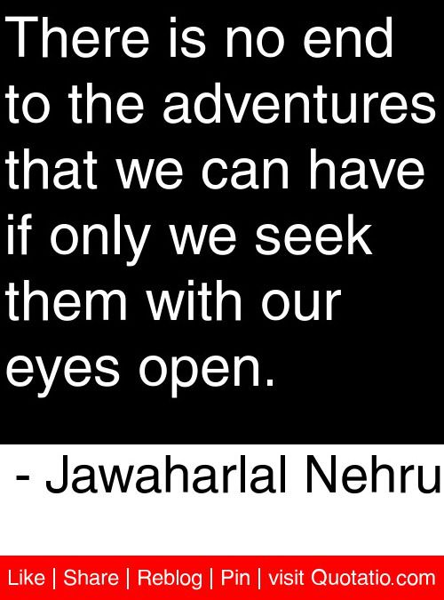 There is no end to the adventures that we can have if only we seek them with our eyes open. - Jawaharlal Nehru #quotes #quotations