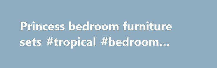 Princess bedroom furniture sets #tropical #bedroom #furniture http://bedroom.remmont.com/princess-bedroom-furniture-sets-tropical-bedroom-furniture/  #princess bedroom furniture # princess bedroom furniture sets Princess bedroom furniture would be unthinkable if you want to purchase cheap option for it. Most people would choose a flashy color and appearance to apply their princess idea. The importance of furniture material to achieve great bedroom appearance would be neglected. For best…