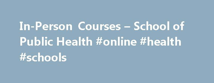 In-Person Courses – School of Public Health #online #health #schools http://claim.nef2.com/in-person-courses-school-of-public-health-online-health-schools/  # Continuing Education In-Person/Online Courses Enhance your training and knowledge with the flexibility of online trainings and courses. Courses may allow you to obtain CEU credits. This information is in the course description. PLEASE NOTE: when registering for any upcoming in person courses we CANNOT accept paper registration forms or…