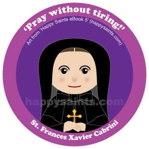 St. Frances Xavier Cabrini ~ 'Pray without tiring!' 1850-1917 was an Italian nun who founded the Missionary Sisters of the Sacred Heart of Jesus. Mother Cabrini wanted to go to China to spread the Gospel but the Pope asked her to go to America instead. Arriving in New York with six sisters, she started many orphanages, hospitals and homes for the aged. She eventually became an American citizen and was the first to be canonized. Mother Cabrini is…
