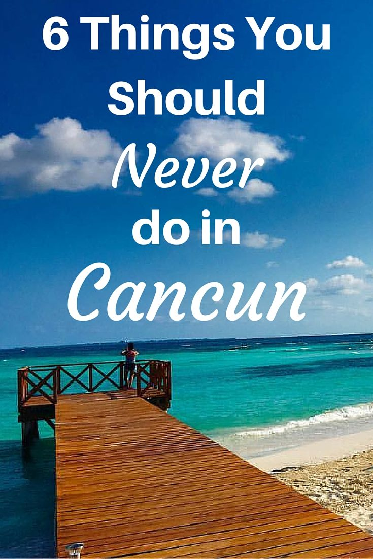 Cancun Trip What To Avoid In Cancun 6 Things You Should Never Do All The