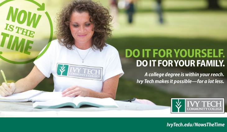 Do it for yourself. Do it for your family. Visit www.ivytech.edu/nowisthetime to learn more.
