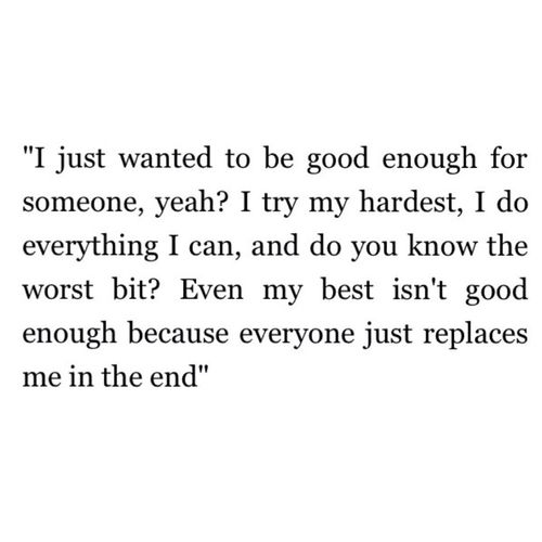 do you know the worst bit? even my best isn't good enough because everyone just replaces me in the end..