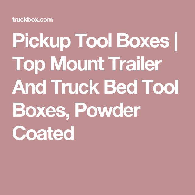 Pickup Tool Boxes | Top Mount Trailer And Truck Bed Tool Boxes, Powder Coated