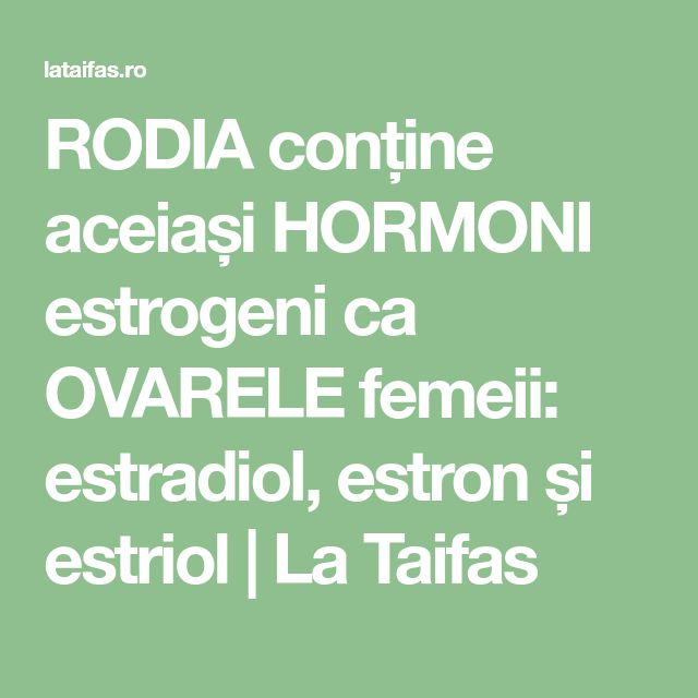 RODIA conține aceiași HORMONI estrogeni ca OVARELE femeii: estradiol, estron și estriol   La Taifas