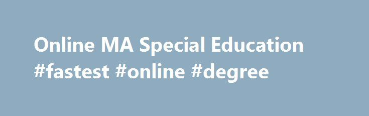 Online MA Special Education #fastest #online #degree http://louisville.remmont.com/online-ma-special-education-fastest-online-degree/  # Master of Arts in Special Education Online Complete Coursework: as little as 12 months Credit Hours: 36 Tuition: $261 per credit hour Special education programs need qualified teachers. Answer the call. Earn a Master of Arts in Special Education completely online with The University of Texas of the Permian Basin (UTPB) part of the prestigious UT System…