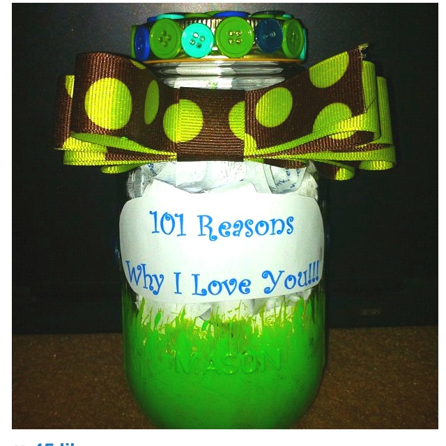 101 reasons why I love you. I used a mason jar and decorated it. Good present for boyfriend/husband