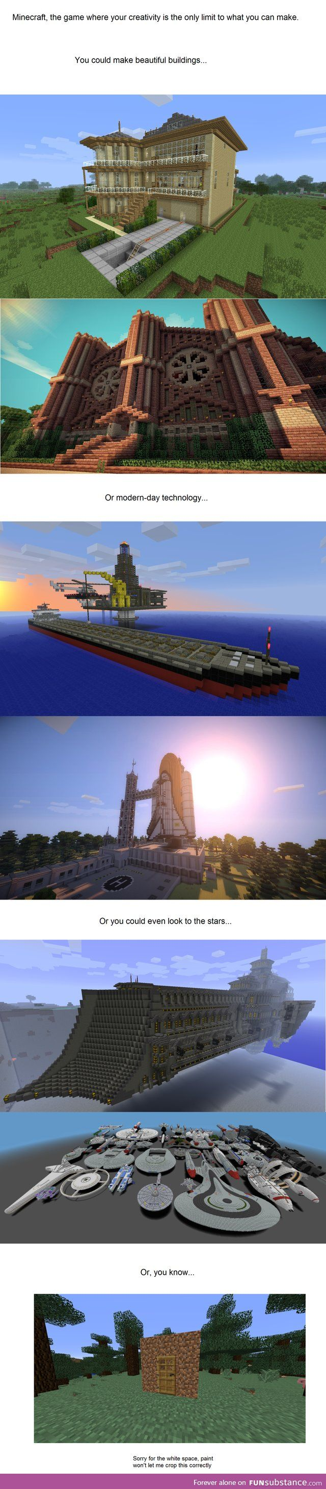 I know a foolproof way to make a bad house in minecraft look nice: Step one- build it high up, floating, on a cliff, on stilts, I don't care. Step two- section off space for bedrooms, storage rooms, a kitchen, a useless bathroom, whatever. Step three- add as many decorations as you can. If the floor is made of dirt, plant flowers. Hang pictures on the walls, add paintings, flowerpots, banners, tie iron golems to the fence. Ta-da! Enjoy your lovely house!