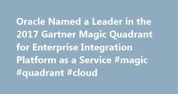 "Oracle Named a Leader in the 2017 Gartner Magic Quadrant for Enterprise Integration Platform as a Service #magic #quadrant #cloud http://fitness.nef2.com/oracle-named-a-leader-in-the-2017-gartner-magic-quadrant-for-enterprise-integration-platform-as-a-service-magic-quadrant-cloud/  # Oracle Named a Leader in the 2017 Gartner Magic Quadrant for Enterprise Integration Platform as a Service Oracle today announced that it has been named a leader in Gartner's 2017 ""Magic Quadrant for Enterprise…"