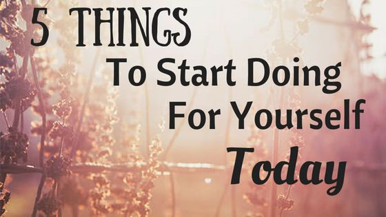 5 Things To Start Doing For Yourself TODAY ( No Costs Involved)