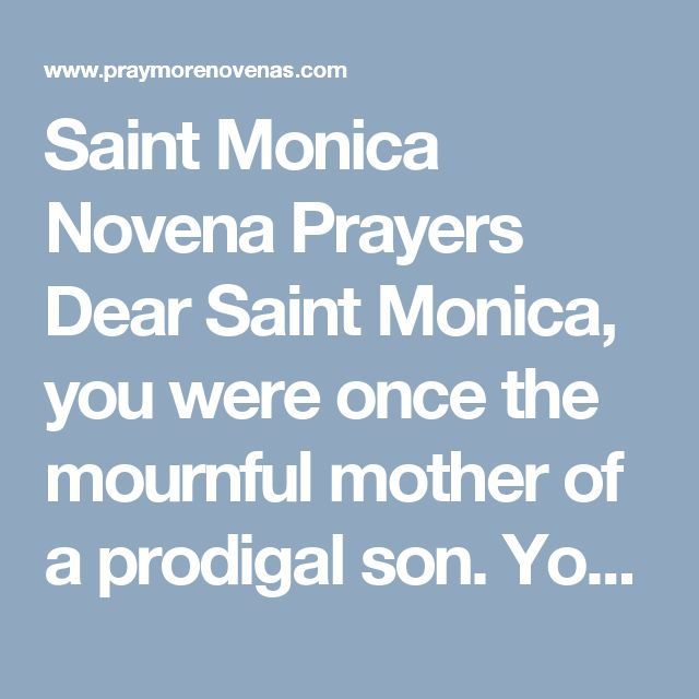 Saint Monica Novena Prayers  Dear Saint Monica, you were once the mournful mother of a prodigal son. Your faithfulness to prayer brought you and your son so close to God that you are now with him in eternity. By your intercession and God's grace, your son St. Augustine became a great and venerable Saint of the Church. Please take my request to God with the same fervor and persistence with which you prayed for your own son.  (Mention your intentions here)  With your needs, worries and…