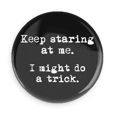 Funny Buttons - Custom Buttons - Promotional Badges - Random Funny Pins - Wacky Buttons - Keep staring at me. I might do a trick.