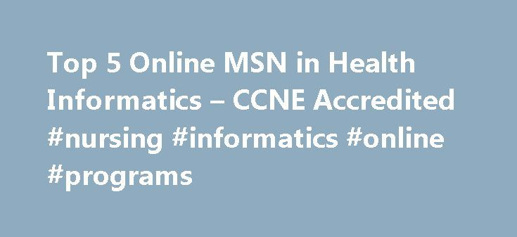 Top 5 Online MSN in Health Informatics – CCNE Accredited #nursing #informatics #online #programs http://papua-new-guinea.remmont.com/top-5-online-msn-in-health-informatics-ccne-accredited-nursing-informatics-online-programs/  # Latest Why Get a Doctorate of Nursing DNP Degree? Nursing NCLEX Q-Bank by UWorld Nurse Practitioner Vs. Physician Assistant LPN LVN Nursing Requirements 25 Reasons Why To Get a Masters in Nursing 160+ Most Popular Nursing Job Career Titles The Future of Nursing: Focus…