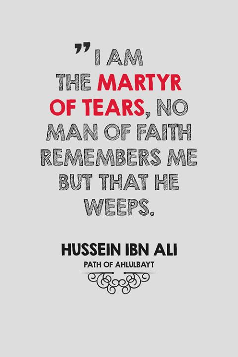 """ I am the martyr of tears "" , no man of faith remember me but that he weeps ... imam Hussein (AS)"
