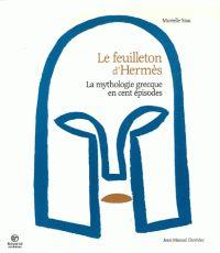 Murielle Szac et Jean-Manuel Duvivier - Le Feuilleton d'Hermès - La mythologie grecque en cent épisodes. - Agrandir l'image
