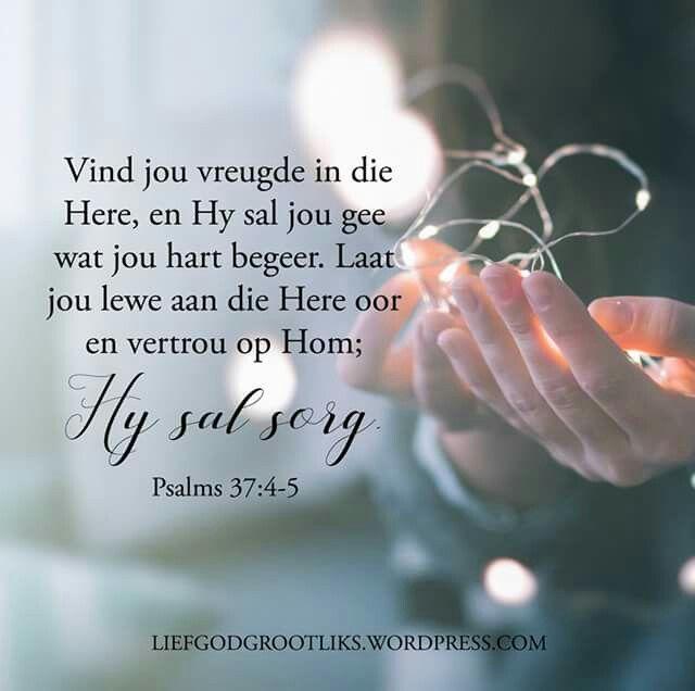 Psalms 37:4-5 Vind jou vreugde in die Here, en Hy sal jou gee wat jou hart begeer. Laat jou lewe aan die Here oor en vertrou op Hom; Hy sal sorg. Vertrou op God vir die jaar wat voorlê, doen wat goed is en hou aan om te lewe en te werk in vrede. Verheug jou in die Here en Hy sal die dinge wat jy begeer voorsien. Vertrou die bestuur van jou lewe aan God en Hy sal elke dag vir jou sorg. #LiefGodGrootliks