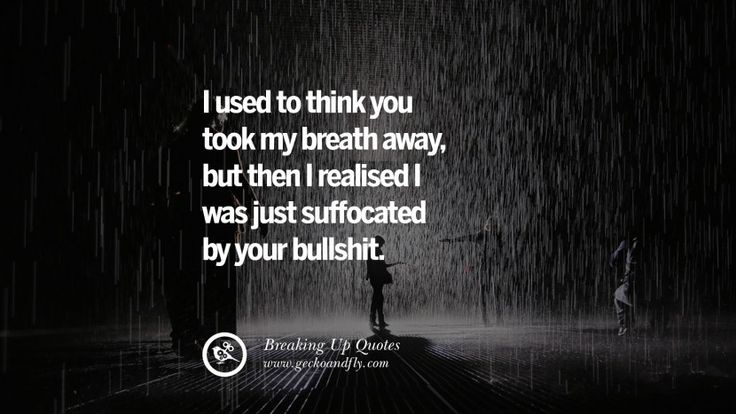 I used to think you took my breath away, but then I realized I was just suffocated by your bullshit. 40 Quotes On Getting Over A Break Up After A Bad Relationship
