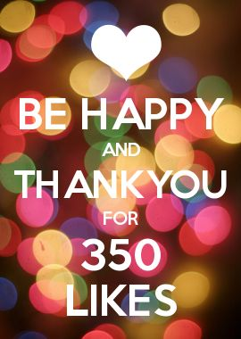 BE HAPPY AND THANKYOU FOR 350 LIKES ON MY FACEBOOK PAGE!!