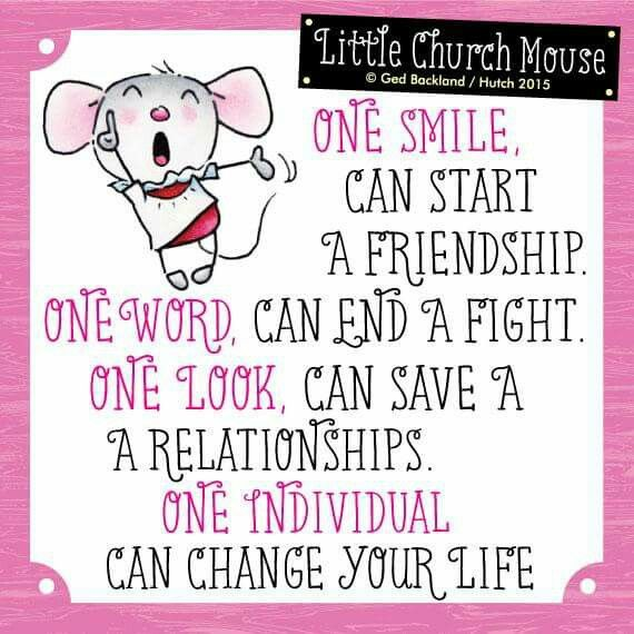 One Smile, Can Start A Friendship. One Word, Can End A Fight. One Look, Can Save A Relationship . One Individual Can Change Your Life...Amen Little Church Mouse.