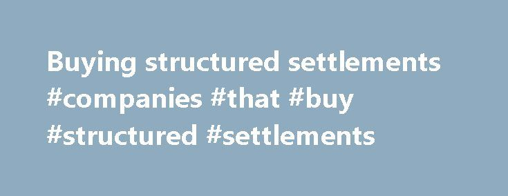 "Buying structured settlements #companies #that #buy #structured #settlements http://canada.nef2.com/buying-structured-settlements-companies-that-buy-structured-settlements/  Companies That Buy Structured Settlements Companies that buy structured settlements ""I have a structured settlement and I need cash."" This is a common statement many companies that buy structured settlements get from some of us. Life is unpredictable. Your today's financial situation can change, and you end up needing…"