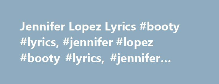 "Jennifer Lopez Lyrics #booty #lyrics, #jennifer #lopez #booty #lyrics, #jennifer #lopez #lyrics http://new-hampshire.remmont.com/jennifer-lopez-lyrics-booty-lyrics-jennifer-lopez-booty-lyrics-jennifer-lopez-lyrics/  # ""Booty"" lyrics Jennifer Lopez Lyrics ""Booty"" (feat. Pitbull) [Intro – Jennifer Lopez Pitbull:] Big, big booty What you got a big booty Big, big booty What you got a big booty Big, big booty What you got a big booty Big, big booty What you (Ain't that a freak) Big, big booty…"