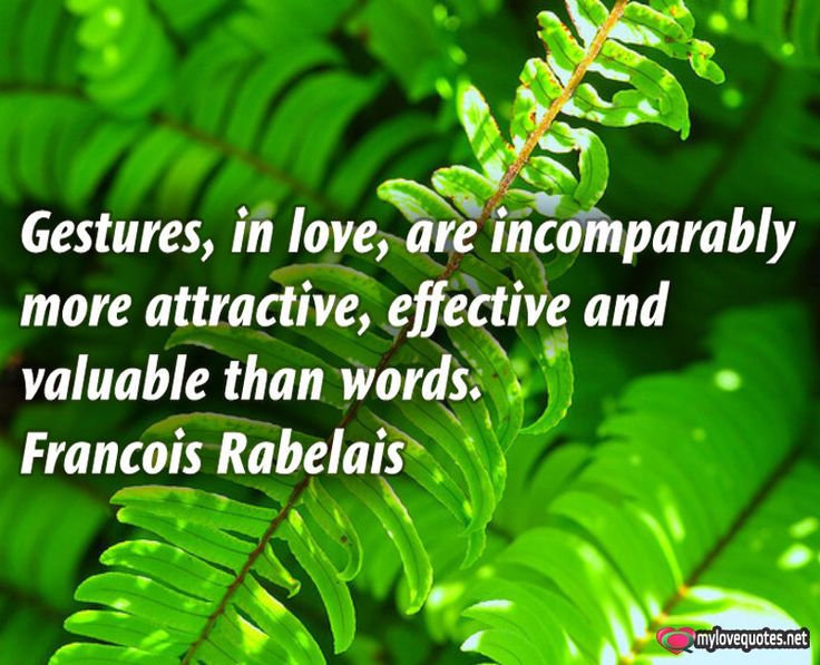 """"""" Gestures, in love, are incomparably more attractive, effective and valuable than words."""" Francois Rabelais * The most beautiful love quotes on images. Quotes about love made for him and for her ! Share these famous quotes with your friends, family and soul mate."""