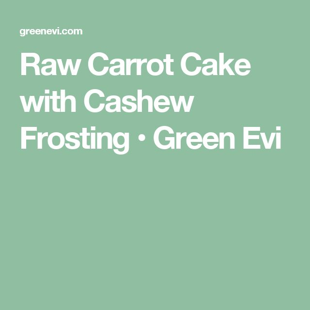 Raw Carrot Cake with Cashew Frosting • Green Evi