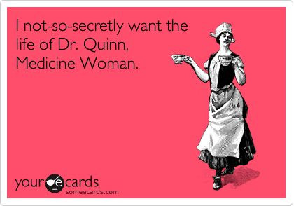 I not-so-secretly want the life of Dr. Quinn, Medicine Woman.