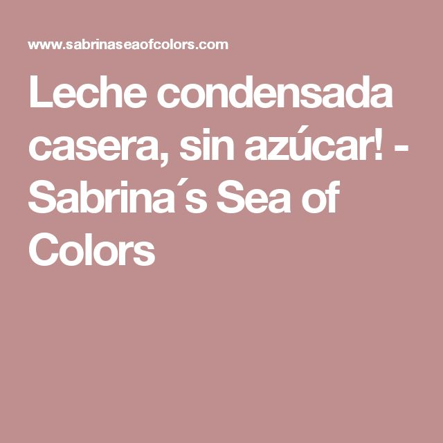 Leche condensada casera, sin azúcar! - Sabrina´s  Sea of Colors