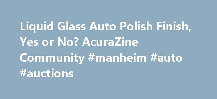 Liquid Glass Auto Polish Finish, Yes or No? AcuraZine Community #manheim #auto #auctions http://auto.nef2.com/liquid-glass-auto-polish-finish-yes-or-no-acurazine-community-manheim-auto-auctions/  #liquid glass auto polish # Liquid Glass Auto Polish Finish, Yes or No? I'm new to the site and I just bought a 2013 Acura TL SH-AWD, it's CBP. I did a search and spent the past hour or so looking through this forum looking for some information on liquid glass and couldn't find any. Continue Reading