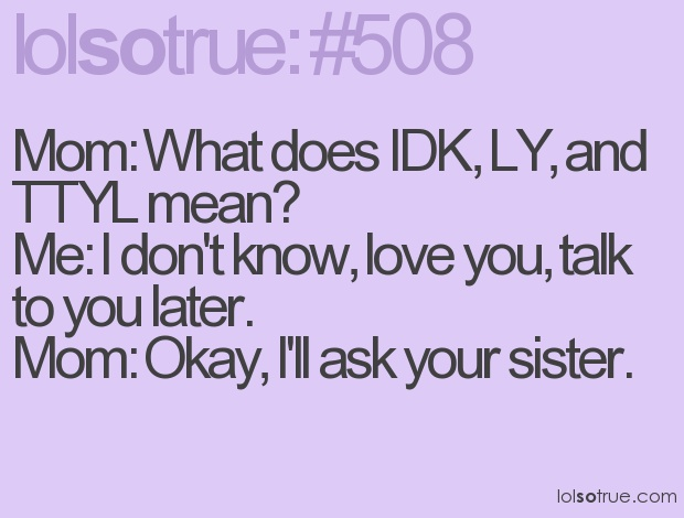 Mom What Does Idk Ly And Ttyl Mean Me I Dont Know Love You