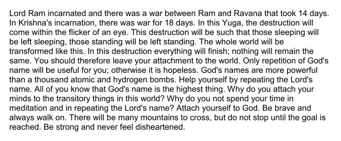 """""""Lord Ram incarnated and there was a war between Ram and Ravana that took 14 days.  In Krishna's incarnation, there was war for 18 days. In this Yuga, the destruction will  come within the flicker of an eye...  All of you know that God's name is the highest thing. Why do you attach your minds to the transitory things in this world? Why do you not spend your time in  meditation and in repeating the Lord's name? Attach yourself to God. Be brave and  always walk on. .."""" ~Babaji"""