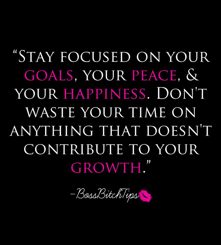Stay focused on your goals, your peace and your happiness. Don't waste your time on anything that doesn't contribute to your growth.