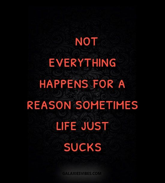 Not Everything Happens For A Reason Sometimes Life Just Sucks