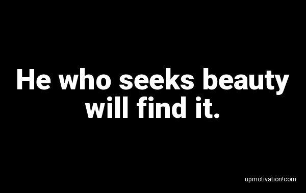 He who seeks beauty will find