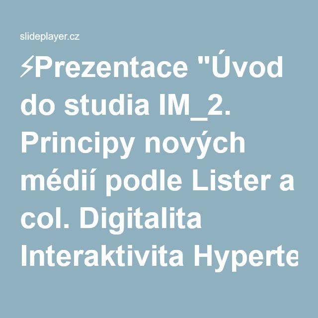 """⚡Prezentace """"Úvod do studia IM_2. Principy nových médií podle Lister a col. Digitalita Interaktivita Hypertextualita Disperze Virtualita."""""""