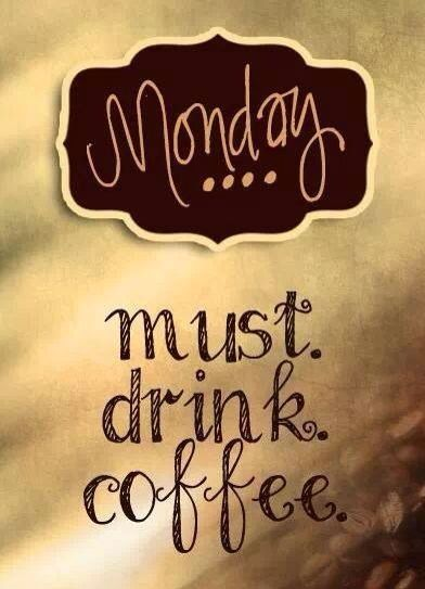 Monday must drink coffee (Also Tuesday, Wednesday, Thursday, Friday, Saturday, Sunday. Uh... That's EVERYDAY)